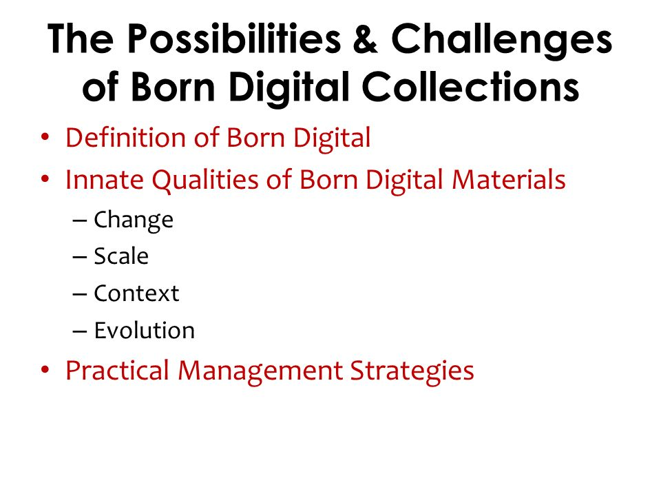 The Possibilities & Challenges of Born Digital Collections Definition of Born Digital Innate Qualities of Born Digital Materials – Change – Scale – Context – Evolution Practical Management Strategies