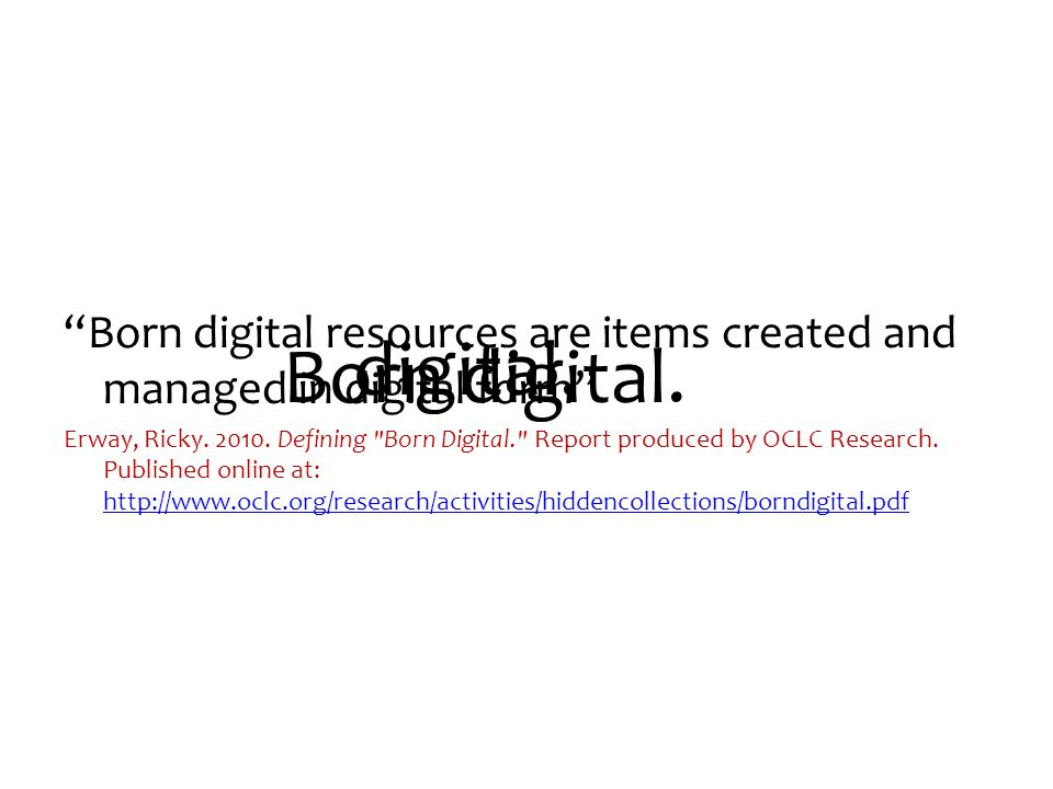 Born digital resources are items created and managed in digital form Erway, Ricky.