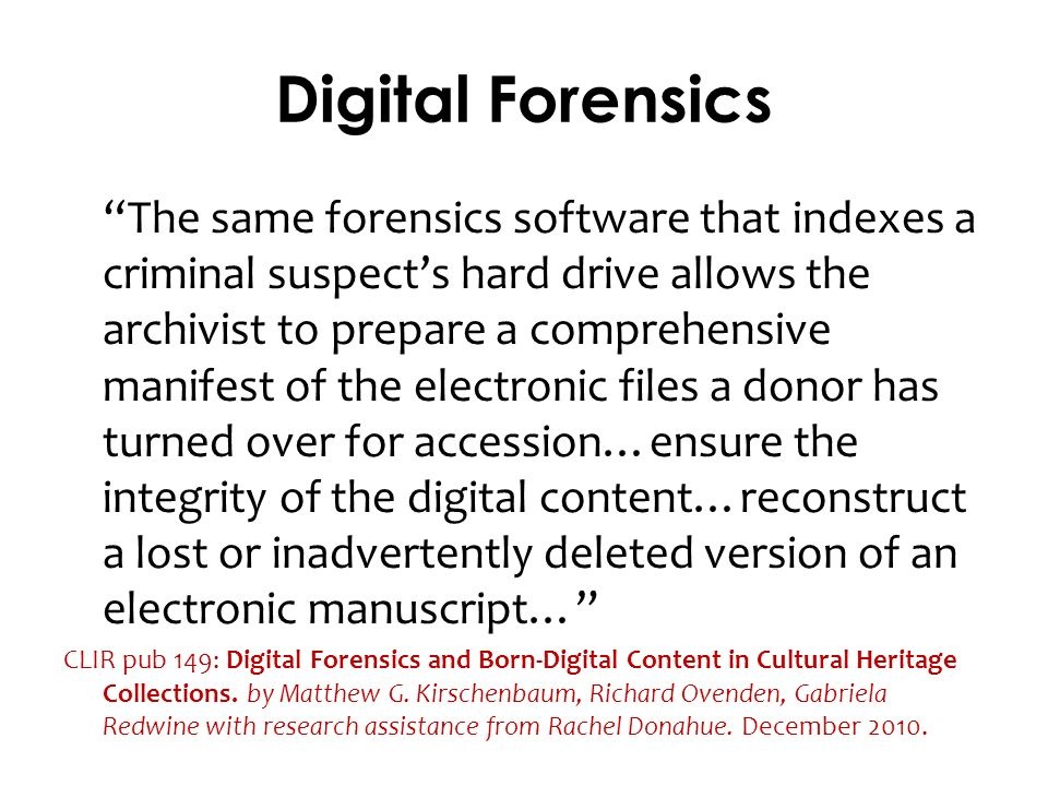 Digital Forensics The same forensics software that indexes a criminal suspects hard drive allows the archivist to prepare a comprehensive manifest of the electronic files a donor has turned over for accession…ensure the integrity of the digital content…reconstruct a lost or inadvertently deleted version of an electronic manuscript… CLIR pub 149: Digital Forensics and Born-Digital Content in Cultural Heritage Collections.