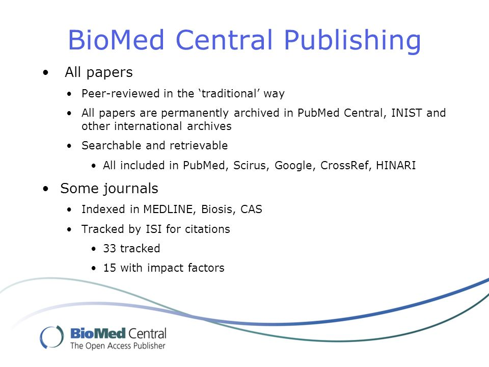 BioMed Central Publishing All papers Peer-reviewed in the traditional way All papers are permanently archived in PubMed Central, INIST and other international archives Searchable and retrievable All included in PubMed, Scirus, Google, CrossRef, HINARI Some journals Indexed in MEDLINE, Biosis, CAS Tracked by ISI for citations 33 tracked 15 with impact factors