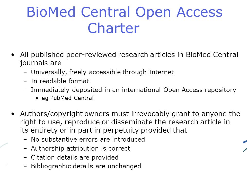BioMed Central Open Access Charter All published peer-reviewed research articles in BioMed Central journals are –Universally, freely accessible through Internet –In readable format –Immediately deposited in an international Open Access repository eg PubMed Central Authors/copyright owners must irrevocably grant to anyone the right to use, reproduce or disseminate the research article in its entirety or in part in perpetuity provided that –No substantive errors are introduced –Authorship attribution is correct –Citation details are provided –Bibliographic details are unchanged