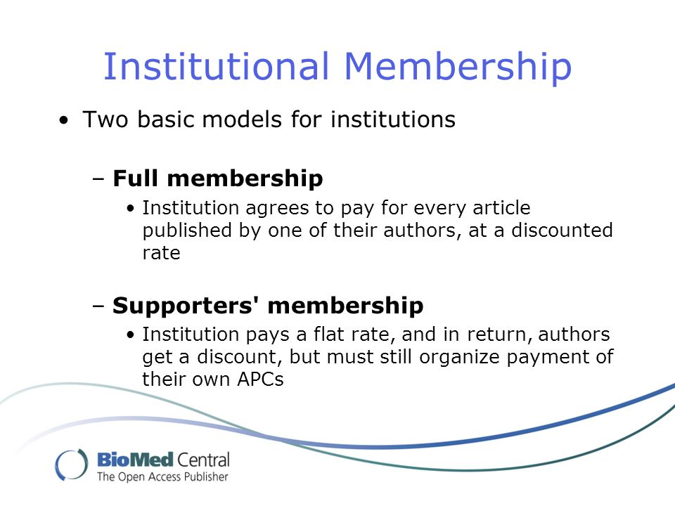 Institutional Membership Two basic models for institutions –Full membership Institution agrees to pay for every article published by one of their authors, at a discounted rate –Supporters membership Institution pays a flat rate, and in return, authors get a discount, but must still organize payment of their own APCs