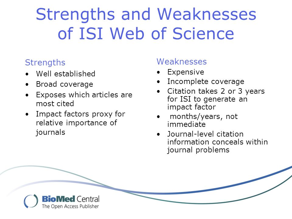 Strengths and Weaknesses of ISI Web of Science Strengths Well established Broad coverage Exposes which articles are most cited Impact factors proxy for relative importance of journals Weaknesses Expensive Incomplete coverage Citation takes 2 or 3 years for ISI to generate an impact factor months/years, not immediate Journal-level citation information conceals within journal problems