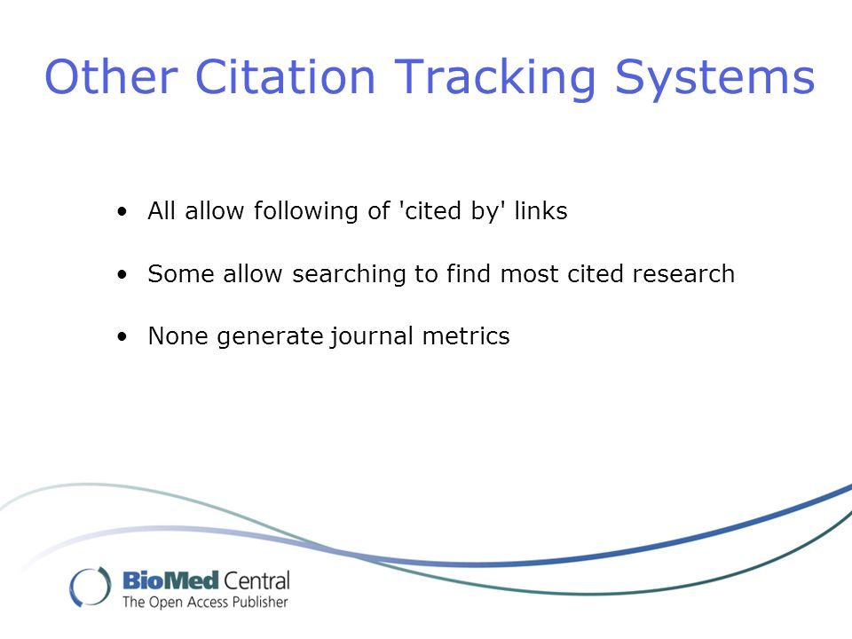 Other Citation Tracking Systems All allow following of cited by links Some allow searching to find most cited research None generate journal metrics