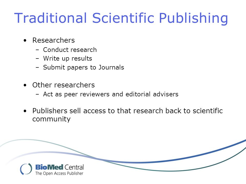 Traditional Scientific Publishing Researchers –Conduct research –Write up results –Submit papers to Journals Other researchers –Act as peer reviewers and editorial advisers Publishers sell access to that research back to scientific community