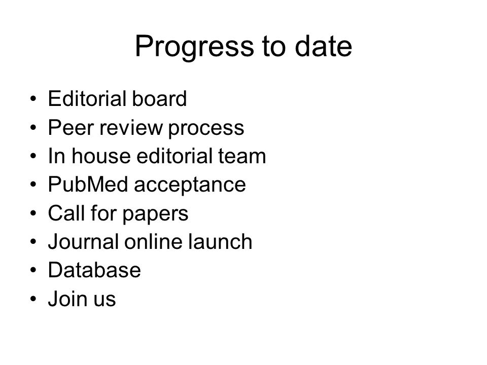 Progress to date Editorial board Peer review process In house editorial team PubMed acceptance Call for papers Journal online launch Database Join us