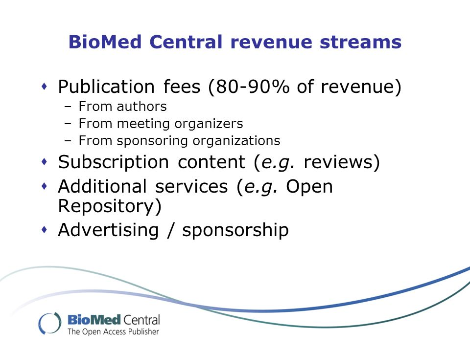 BioMed Central revenue streams Publication fees (80-90% of revenue) –From authors –From meeting organizers –From sponsoring organizations Subscription content (e.g.
