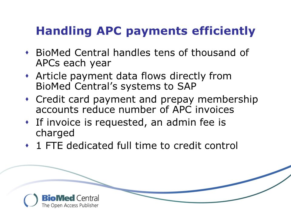 Handling APC payments efficiently BioMed Central handles tens of thousand of APCs each year Article payment data flows directly from BioMed Centrals systems to SAP Credit card payment and prepay membership accounts reduce number of APC invoices If invoice is requested, an admin fee is charged 1 FTE dedicated full time to credit control