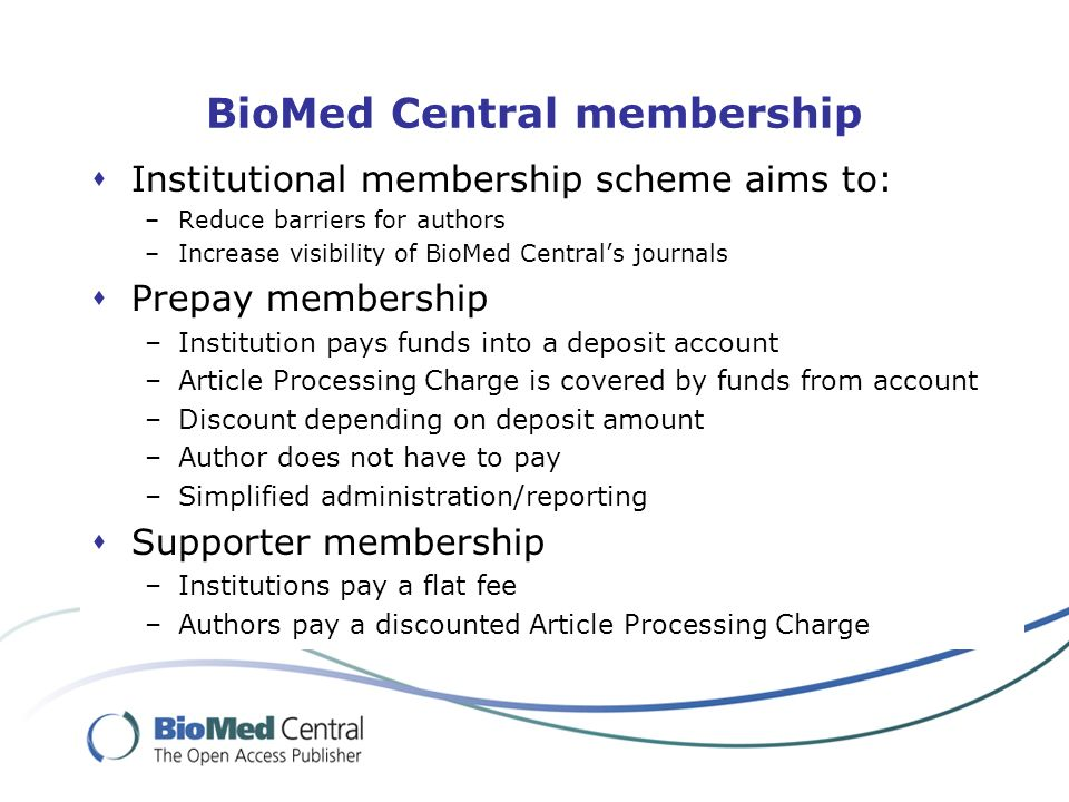 BioMed Central membership Institutional membership scheme aims to: –Reduce barriers for authors –Increase visibility of BioMed Centrals journals Prepay membership –Institution pays funds into a deposit account –Article Processing Charge is covered by funds from account –Discount depending on deposit amount –Author does not have to pay –Simplified administration/reporting Supporter membership –Institutions pay a flat fee –Authors pay a discounted Article Processing Charge