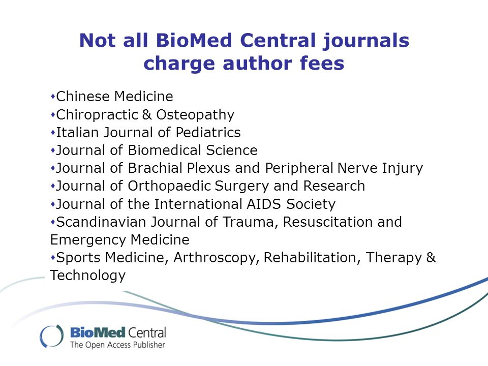 Not all BioMed Central journals charge author fees Chinese Medicine Chiropractic & Osteopathy Italian Journal of Pediatrics Journal of Biomedical Science Journal of Brachial Plexus and Peripheral Nerve Injury Journal of Orthopaedic Surgery and Research Journal of the International AIDS Society Scandinavian Journal of Trauma, Resuscitation and Emergency Medicine Sports Medicine, Arthroscopy, Rehabilitation, Therapy & Technology