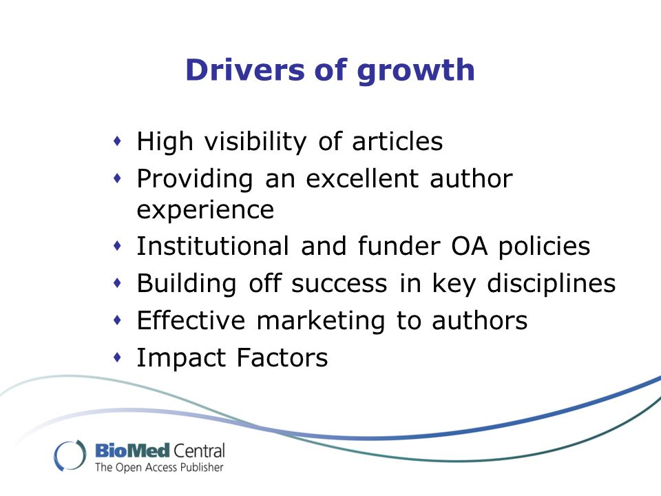 Drivers of growth High visibility of articles Providing an excellent author experience Institutional and funder OA policies Building off success in key disciplines Effective marketing to authors Impact Factors