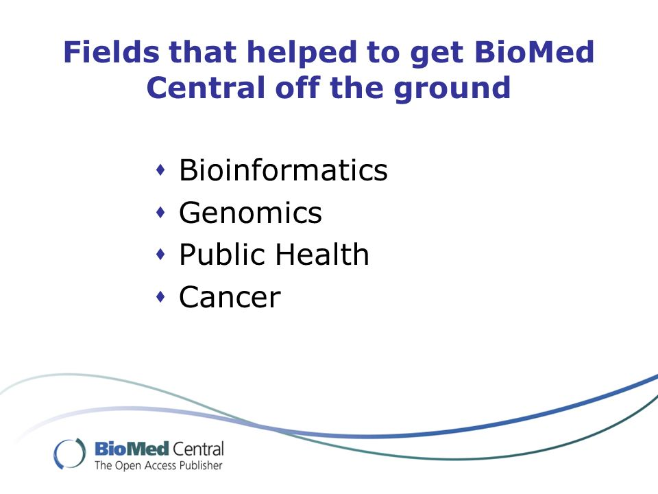 Fields that helped to get BioMed Central off the ground Bioinformatics Genomics Public Health Cancer