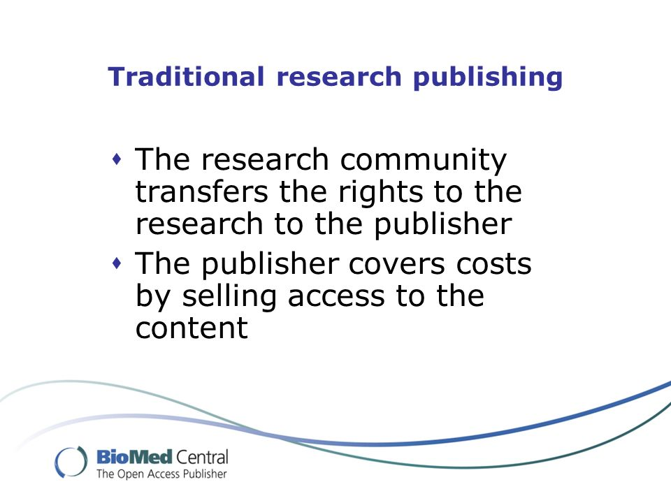 Traditional research publishing The research community transfers the rights to the research to the publisher The publisher covers costs by selling access to the content