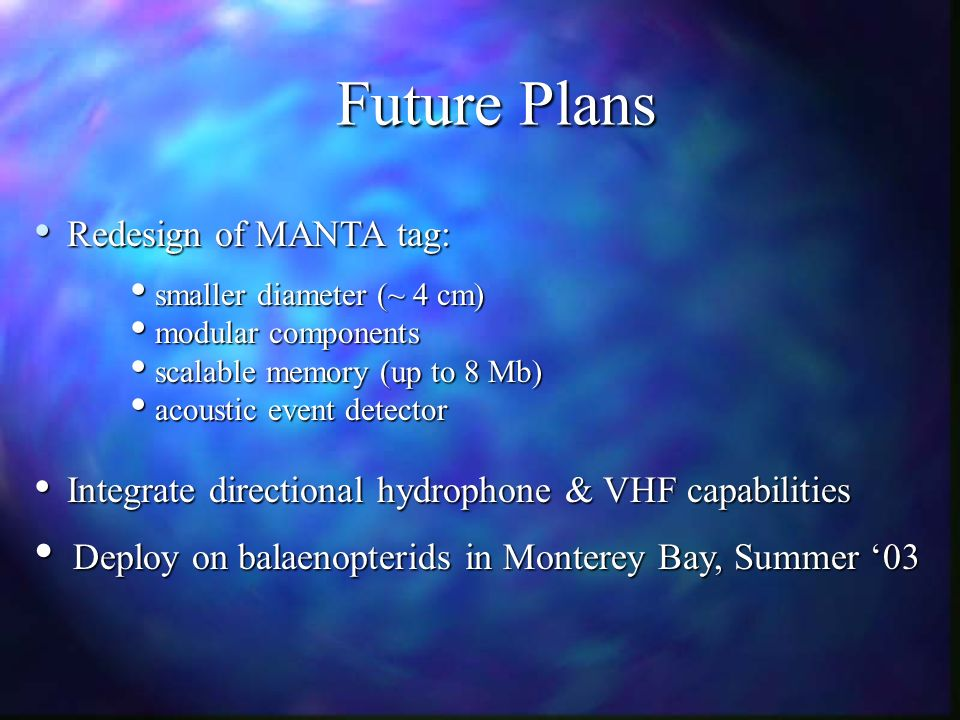 Future Plans Redesign of MANTA tag: Redesign of MANTA tag: smaller diameter (~ 4 cm) smaller diameter (~ 4 cm) modular components modular components scalable memory (up to 8 Mb) scalable memory (up to 8 Mb) acoustic event detector acoustic event detector Integrate directional hydrophone & VHF capabilities Integrate directional hydrophone & VHF capabilities Deploy on balaenopterids in Monterey Bay, Summer 03 Deploy on balaenopterids in Monterey Bay, Summer 03