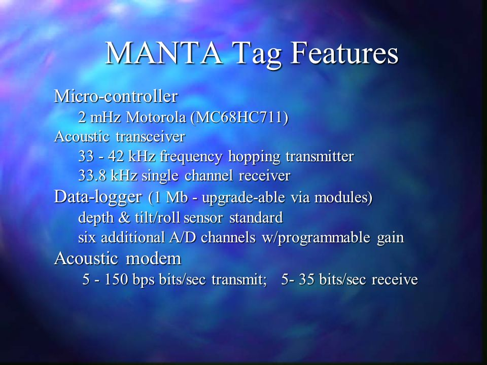 MANTA Tag Features Micro-controller 2 mHz Motorola (MC68HC711) Acoustic transceiver kHz frequency hopping transmitter 33.8 kHz single channel receiver Data-logger (1 Mb - upgrade-able via modules) depth & tilt/roll sensor standard six additional A/D channels w/programmable gain Acoustic modem bps bits/sec transmit; bits/sec receive bps bits/sec transmit; bits/sec receive