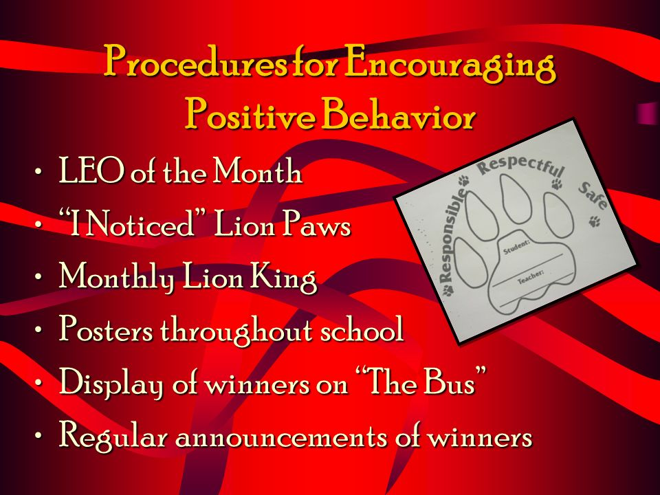 Procedures for Encouraging Positive Behavior LEO of the MonthLEO of the Month I Noticed Lion PawsI Noticed Lion Paws Monthly Lion KingMonthly Lion King Posters throughout schoolPosters throughout school Display of winners on The BusDisplay of winners on The Bus Regular announcements of winnersRegular announcements of winners