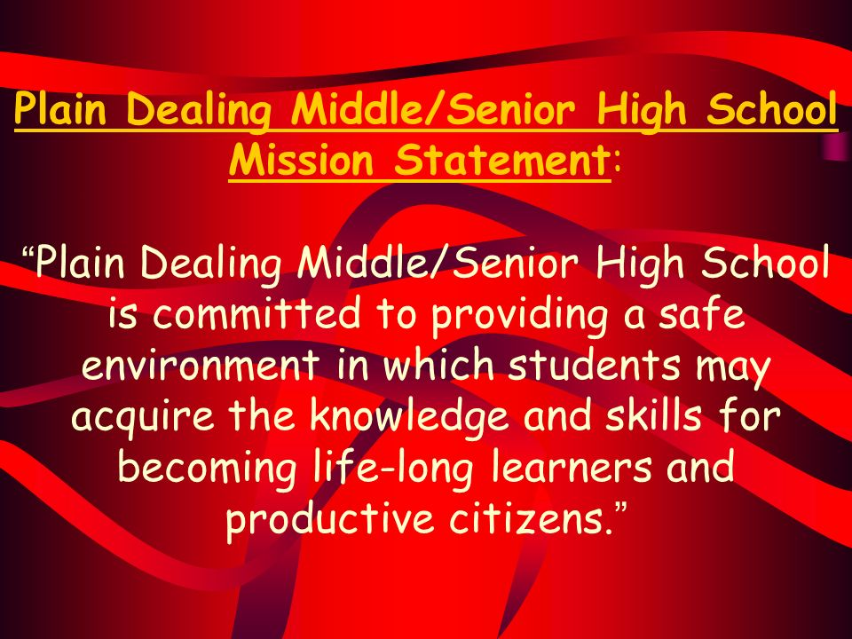 Plain Dealing Middle/Senior High School Mission Statement: Plain Dealing Middle/Senior High School is committed to providing a safe environment in which students may acquire the knowledge and skills for becoming life-long learners and productive citizens.