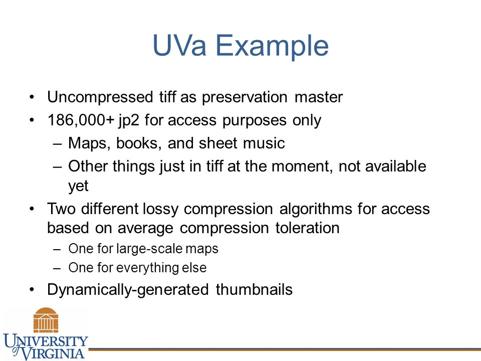 UVa Example Uncompressed tiff as preservation master 186,000+ jp2 for access purposes only –Maps, books, and sheet music –Other things just in tiff at the moment, not available yet Two different lossy compression algorithms for access based on average compression toleration –One for large-scale maps –One for everything else Dynamically-generated thumbnails