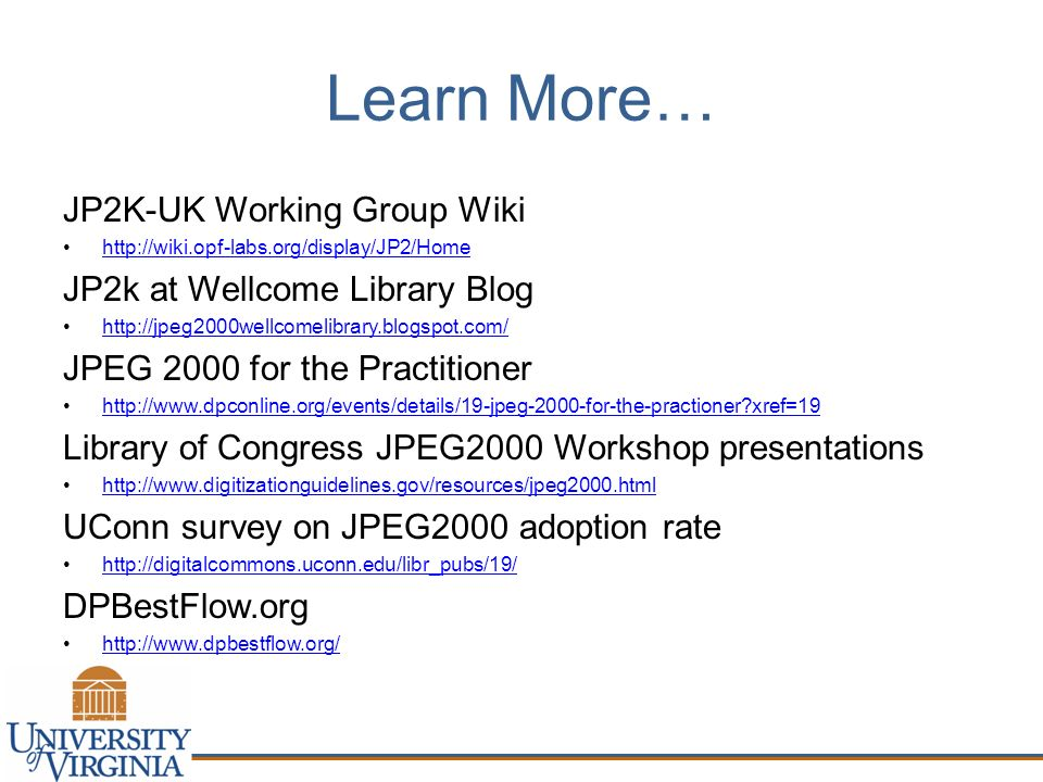 Learn More… JP2K-UK Working Group Wiki   JP2k at Wellcome Library Blog   JPEG 2000 for the Practitioner   xref=19 Library of Congress JPEG2000 Workshop presentations   UConn survey on JPEG2000 adoption rate   DPBestFlow.org
