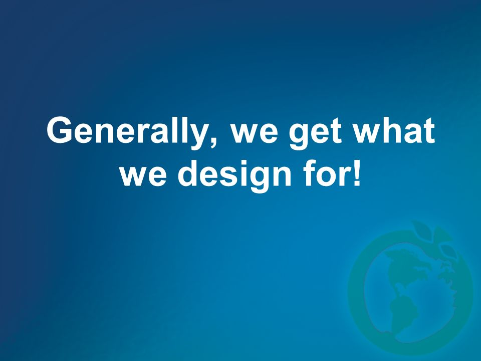 Generally, we get what we design for!