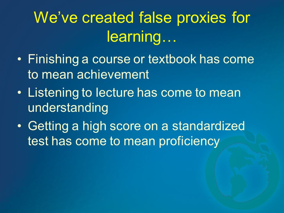 Weve created false proxies for learning… Finishing a course or textbook has come to mean achievement Listening to lecture has come to mean understanding Getting a high score on a standardized test has come to mean proficiency