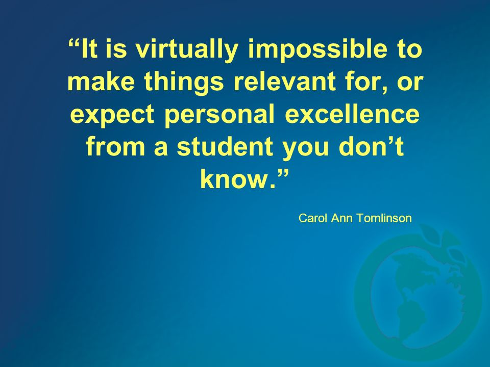 It is virtually impossible to make things relevant for, or expect personal excellence from a student you dont know.