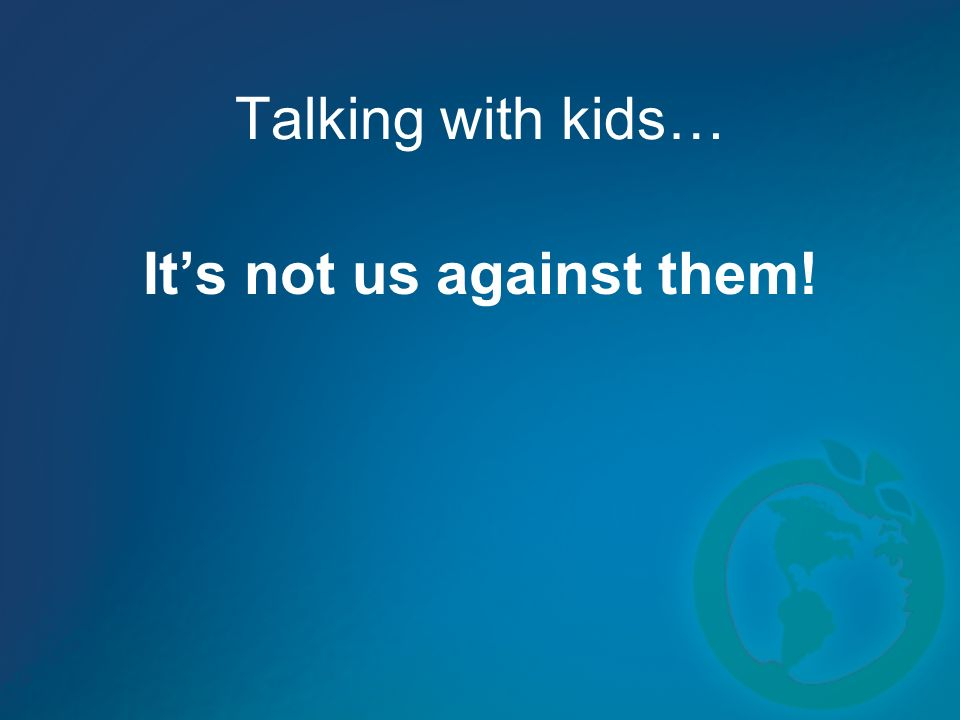 Talking with kids… Its not us against them!