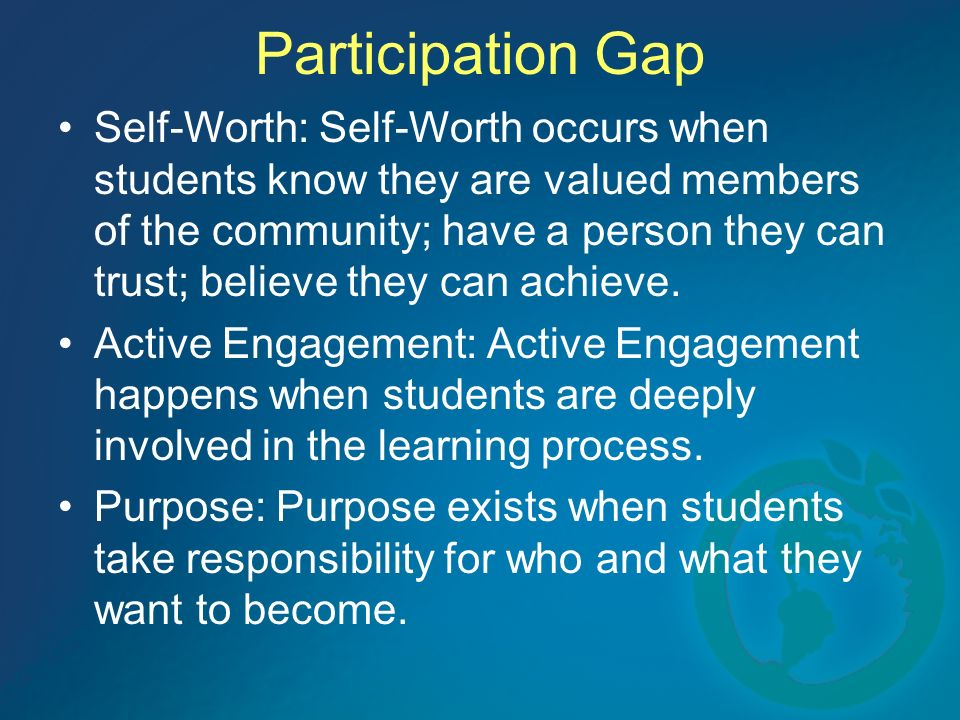 Participation Gap Self-Worth: Self-Worth occurs when students know they are valued members of the community; have a person they can trust; believe they can achieve.