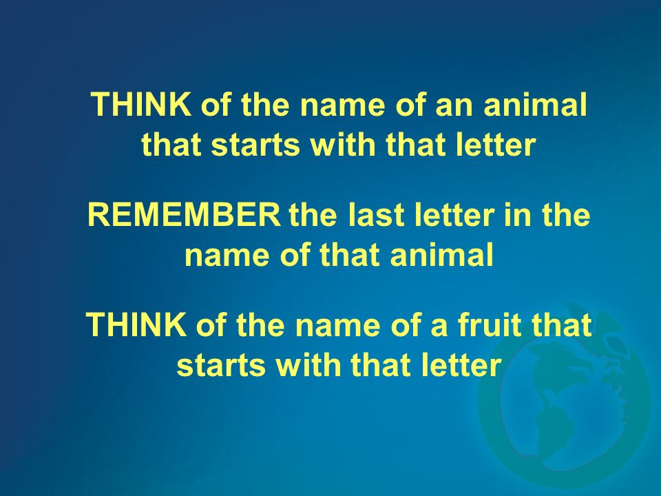 THINK of the name of an animal that starts with that letter REMEMBER the last letter in the name of that animal THINK of the name of a fruit that starts with that letter