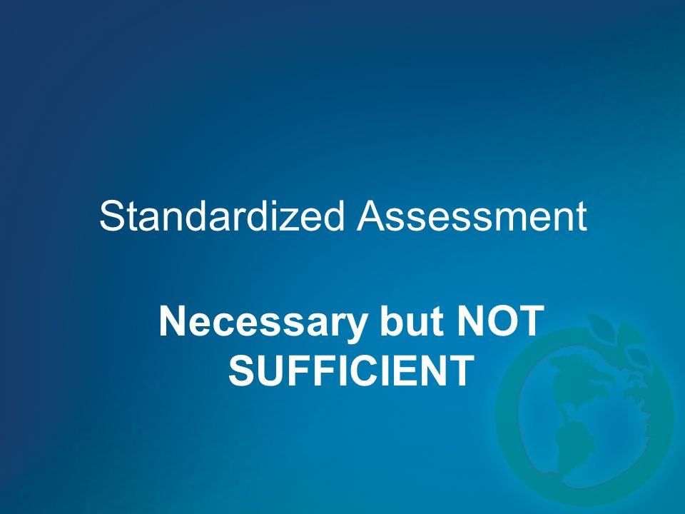Standardized Assessment Necessary but NOT SUFFICIENT