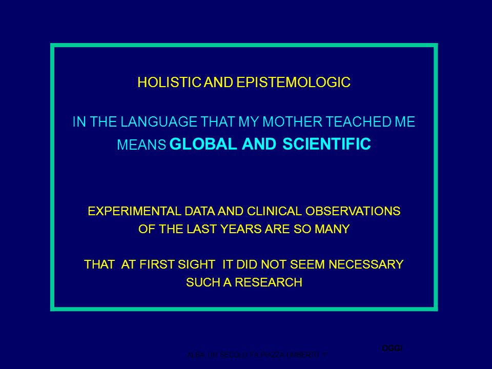 HOLISTIC AND EPISTEMOLOGIC IN THE LANGUAGE THAT MY MOTHER TEACHED ME MEANS GLOBAL AND SCIENTIFIC EXPERIMENTAL DATA AND CLINICAL OBSERVATIONS OF THE LAST YEARS ARE SO MANY THAT AT FIRST SIGHT IT DID NOT SEEM NECESSARY SUCH A RESEARCH ALBA, UN SECOLO FA,PIAZZA UMBERTO 1° OGGI