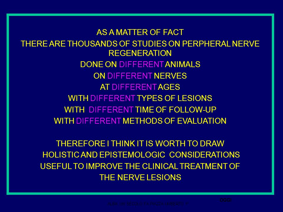 AS A MATTER OF FACT THERE ARE THOUSANDS OF STUDIES ON PERPHERAL NERVE REGENERATION DONE ON DIFFERENT ANIMALS ON DIFFERENT NERVES AT DIFFERENT AGES WITH DIFFERENT TYPES OF LESIONS WITH DIFFERENT TIME OF FOLLOW-UP WITH DIFFERENT METHODS OF EVALUATION THEREFORE I THINK IT IS WORTH TO DRAW HOLISTIC AND EPISTEMOLOGIC CONSIDERATIONS USEFUL TO IMPROVE THE CLINICAL TREATMENT OF THE NERVE LESIONS ALBA, UN SECOLO FA,PIAZZA UMBERTO 1° OGGI