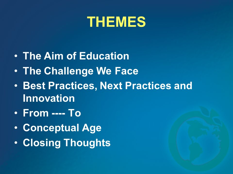 THEMES The Aim of Education The Challenge We Face Best Practices, Next Practices and Innovation From ---- To Conceptual Age Closing Thoughts