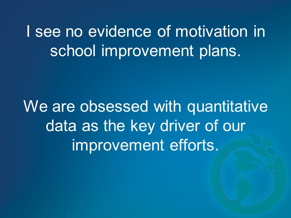 I see no evidence of motivation in school improvement plans.