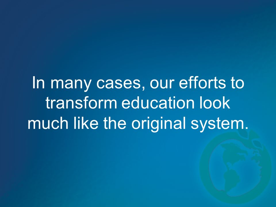 In many cases, our efforts to transform education look much like the original system.