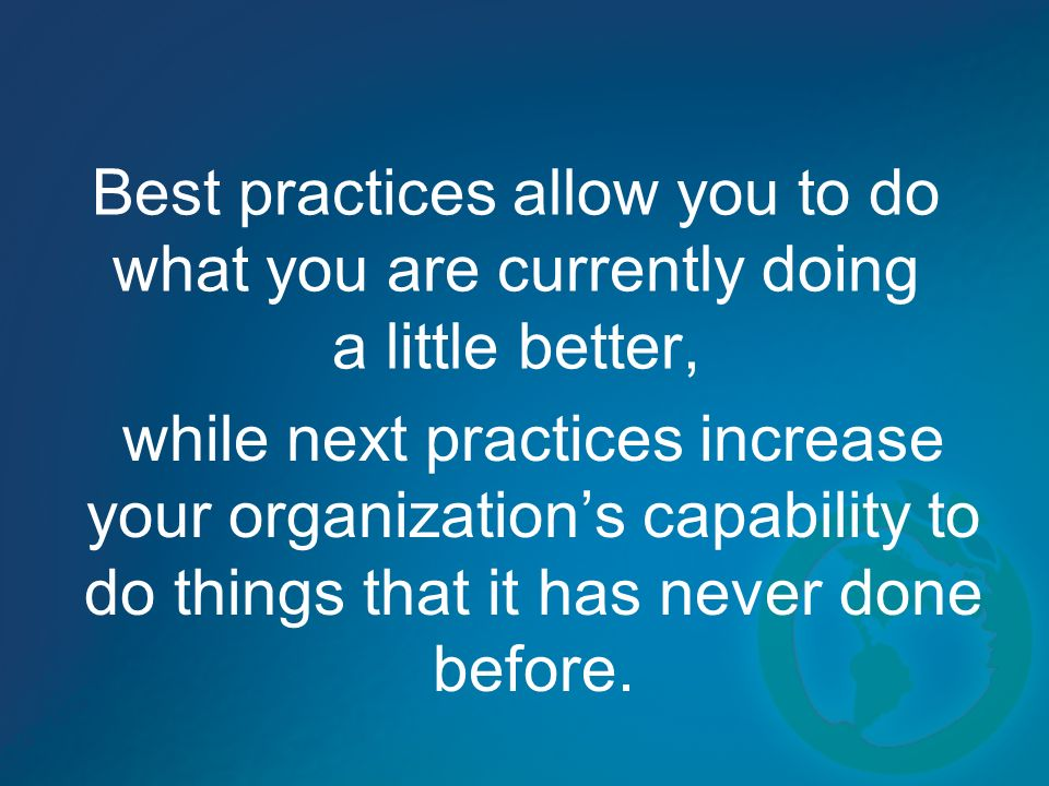 Best practices allow you to do what you are currently doing a little better, while next practices increase your organizations capability to do things that it has never done before.