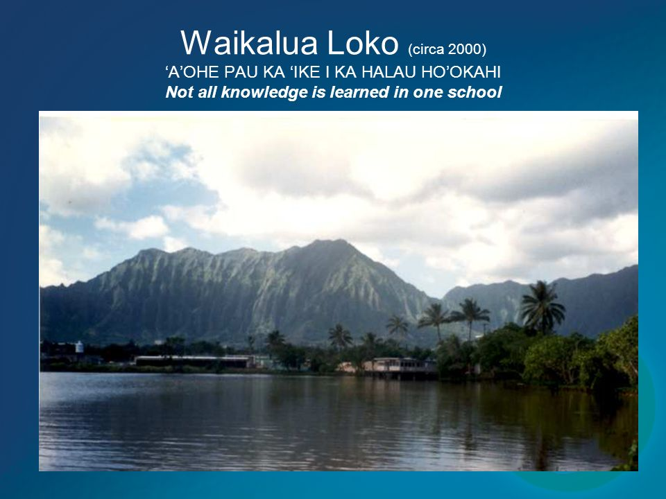 Waikalua Loko (circa 2000) AOHE PAU KA IKE I KA HALAU HOOKAHI Not all knowledge is learned in one school