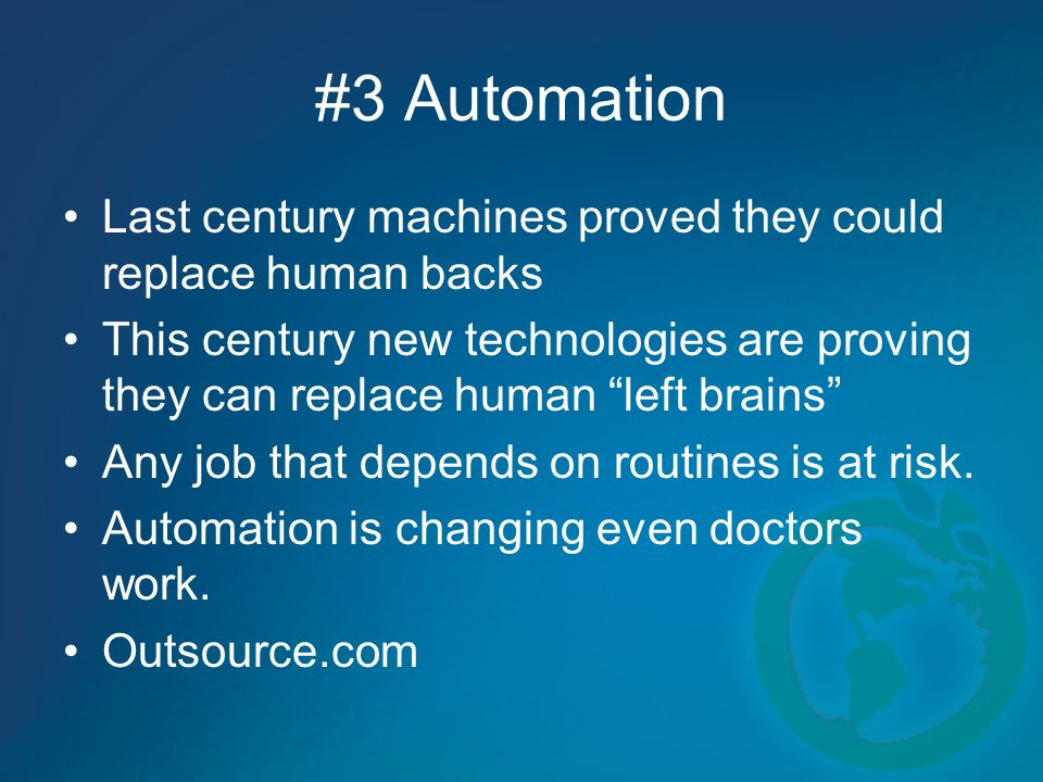 #3 Automation Last century machines proved they could replace human backs This century new technologies are proving they can replace human left brains Any job that depends on routines is at risk.