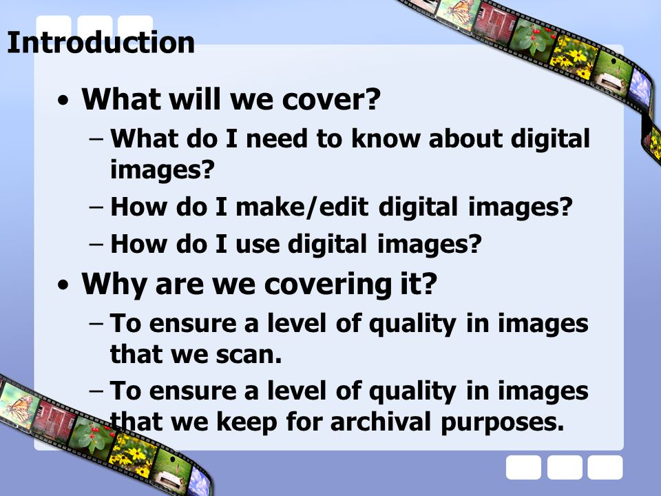 Introduction What will we cover. –What do I need to know about digital images.