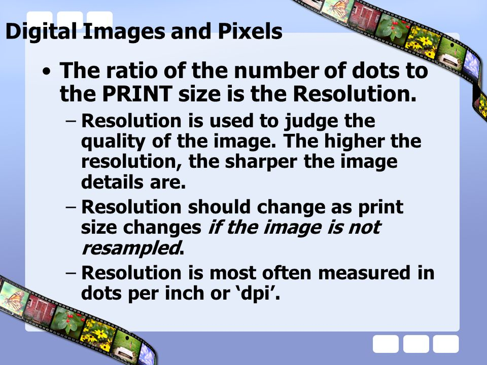 Digital Images and Pixels The ratio of the number of dots to the PRINT size is the Resolution.