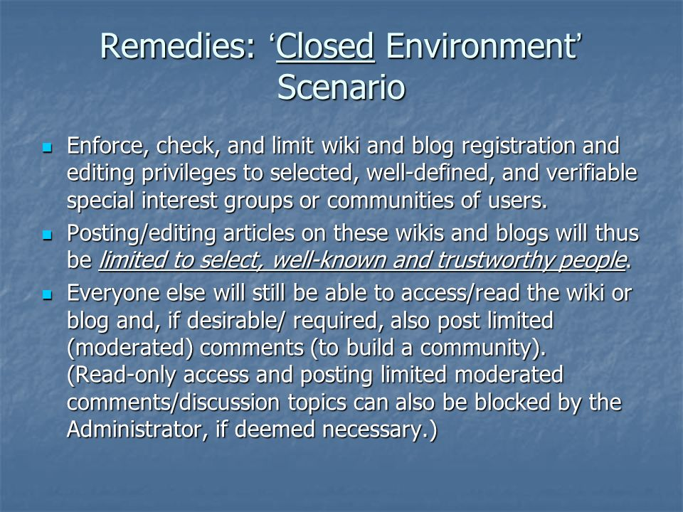 Remedies: Monitoring and Moderation of Open Wikis and Blogs Monitoring and moderating posts, and deleting/ reverting (rollback) edits as necessary; protecting (rendering read-only ) key/stable content; controlling who can post; blocking specific (problematic) users/IP addresses.