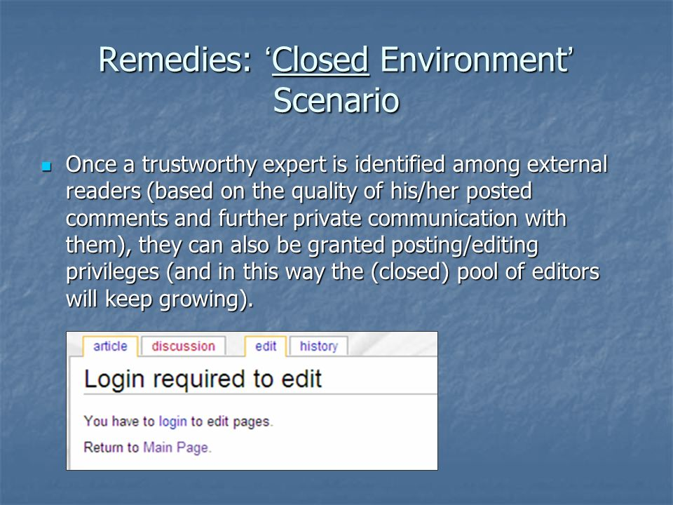 Remedies: Closed Environment Scenario Enforce, check, and limit wiki and blog registration and editing privileges to selected, well-defined, and verifiable special interest groups or communities of users.