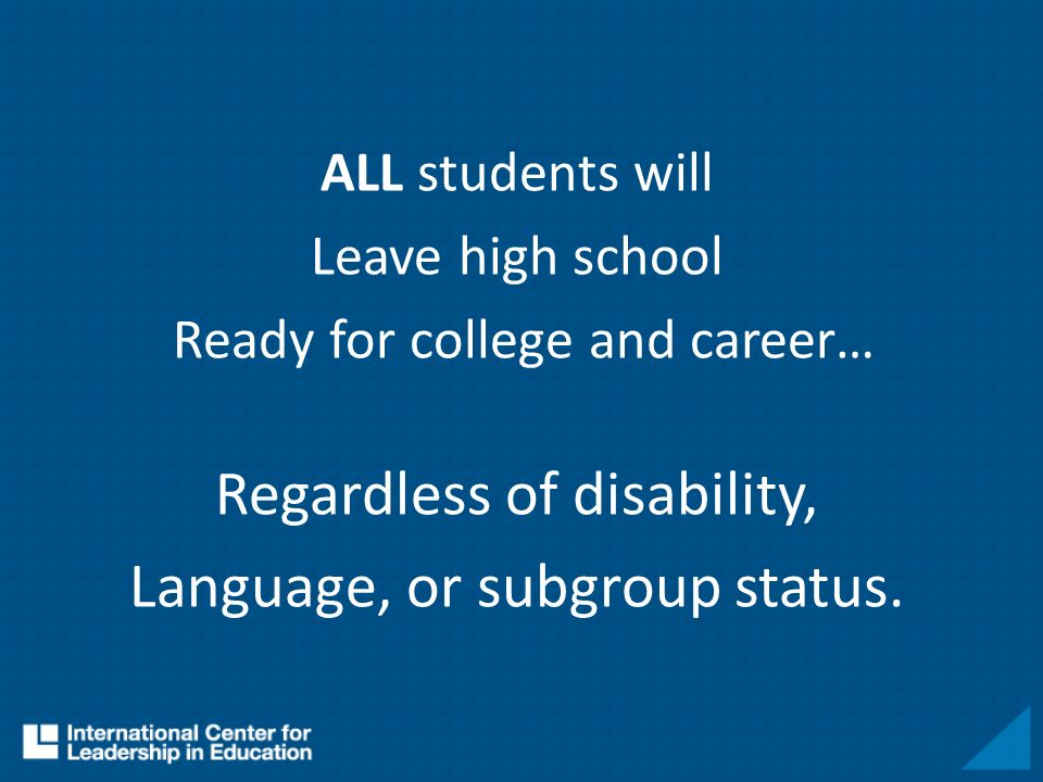 ALL students will Leave high school Ready for college and career… Regardless of disability, Language, or subgroup status.