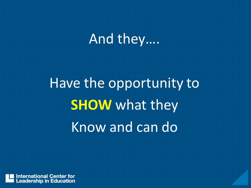 And they…. Have the opportunity to SHOW what they Know and can do