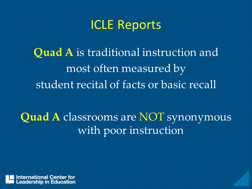 ICLE Reports Quad A is traditional instruction and most often measured by student recital of facts or basic recall Quad A classrooms are NOT synonymous with poor instruction