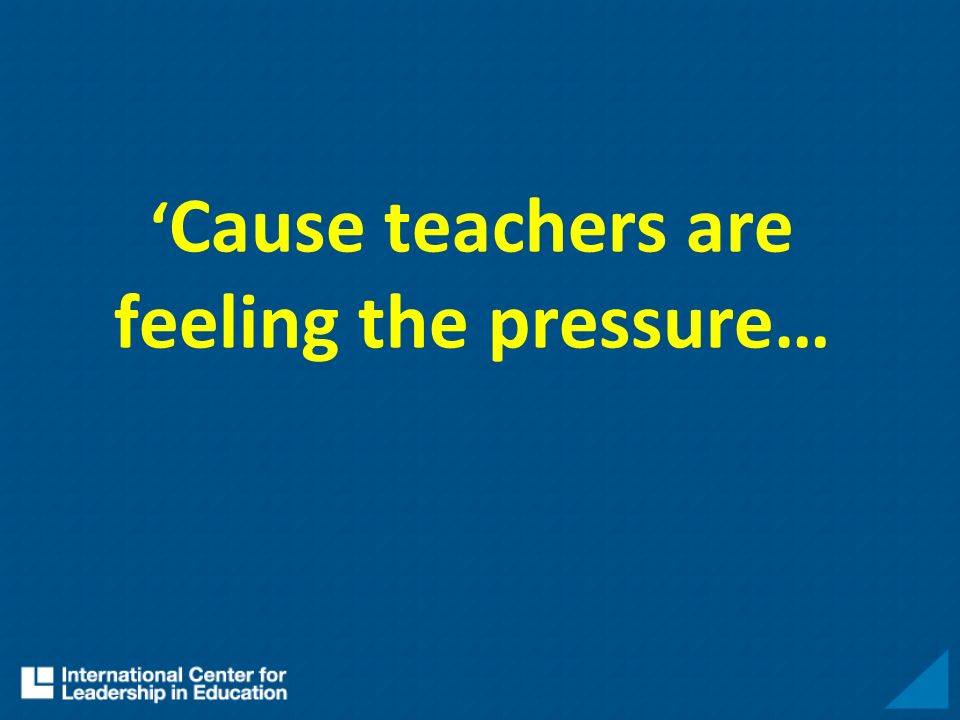 Cause teachers are feeling the pressure…