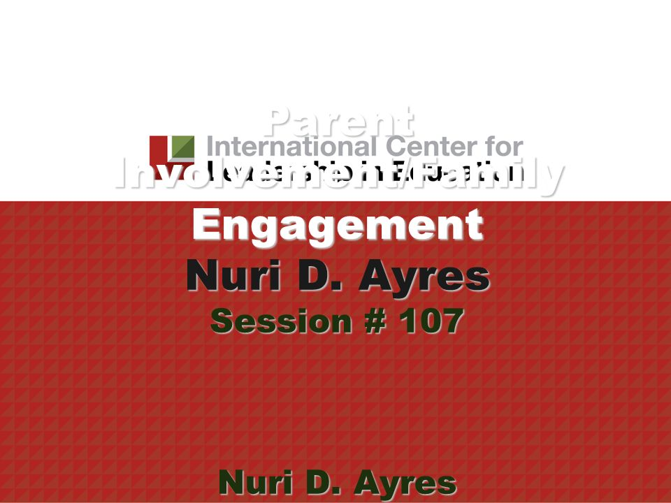 Parent Involvement/Family Engagement Nuri D. Ayres Session # 107 Nuri D. Ayres