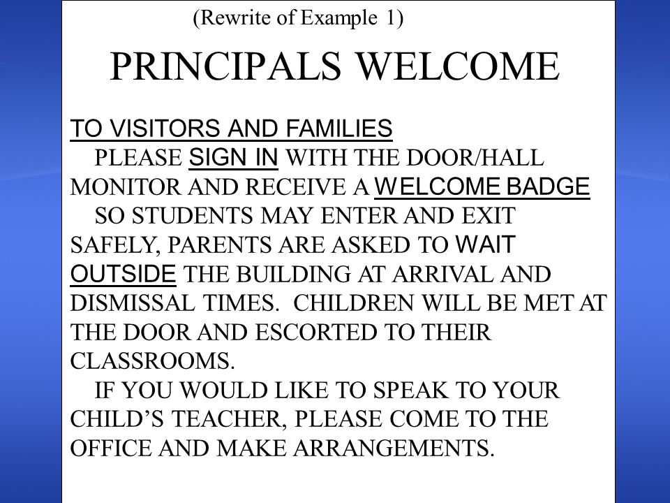PRINCIPALS WELCOME (Rewrite of Example 1) TO VISITORS AND FAMILIES PLEASE SIGN IN WITH THE DOOR/HALL MONITOR AND RECEIVE A WELCOME BADGE SO STUDENTS MAY ENTER AND EXIT SAFELY, PARENTS ARE ASKED TO WAIT OUTSIDE THE BUILDING AT ARRIVAL AND DISMISSAL TIMES.