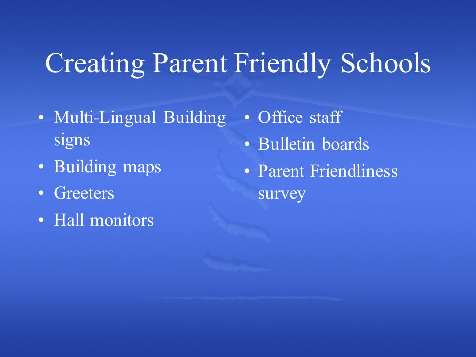 Creating Parent Friendly Schools Multi-Lingual Building signs Building maps Greeters Hall monitors Office staff Bulletin boards Parent Friendliness survey