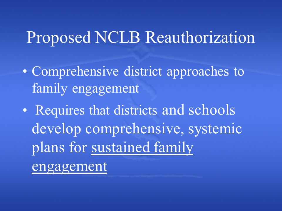 Proposed NCLB Reauthorization Comprehensive district approaches to family engagement Requires that districts and schools develop comprehensive, systemic plans for sustained family engagement